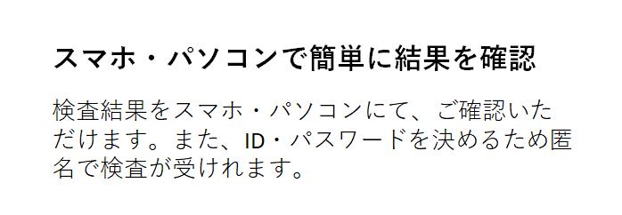スマホ・パソコンで簡単に結果を確認 検査結果をスマホ・パソコンにて、ご確認いただけます。また、ID・パスワードを決めるため匿名で検査が受けれます。