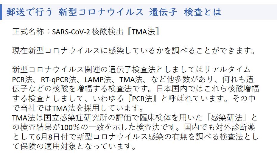 正式名称:SARS-CoV-2 核酸検出〚TMA法〛 現在新型コロナウイルスに感染しているかを調べることができます。 新型コロナウイルス関連の遺伝子検査法としましてはリアルタイムPCR法、RT-qPCR法、LAMP法、TMA法、など他多数があり、何れも遺伝子などの核酸を増幅する検査法です。日本国内ではこれら核酸増幅する検査としまして、いわゆる『PCR法』と呼ばれています。その中で当社ではTMA法を採用しています。 TMA法は国立感染症研究所の評価で臨床検体を用いた「感染研法」との検査結果が100%の一致を示した検査法です。国内でも対外診断薬として6月8日付で新型コロナウイルス感染の有無を調べる検査法として保険の適用対象となっています