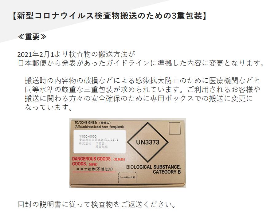 【新型コロナウイルス検査物搬送のための3重包装】≪重要≫ 2021年2月1より検査物の搬送方法が 日本郵便から発表がガイドラインに準拠した内容に変更となります。 搬送時の内容物の破損などによる感染拡大防止のために医療機関などと同等水準の厳重な三重包装が求められていますのでご利用されるお客様や搬送に関わる方々の安全確保のために専用ボックスでの搬送に変更になっています。同封の説明書に従って検査物をご返送ください。